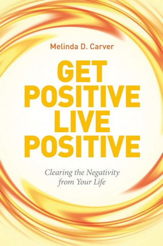 Get Positive Live Positive: Clearing the Negativity from Your Life by Melinda D. Carver