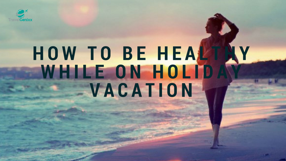 How to Be Healthy While on Holiday Vacation