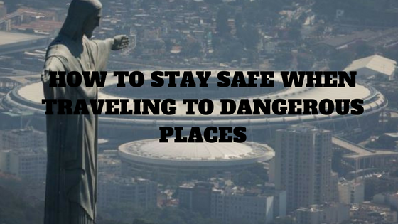 How to Stay Safe When Traveling to Dangerous Places