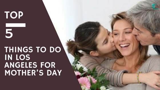Top 5 things to do in Los Angeles for Mother's Day