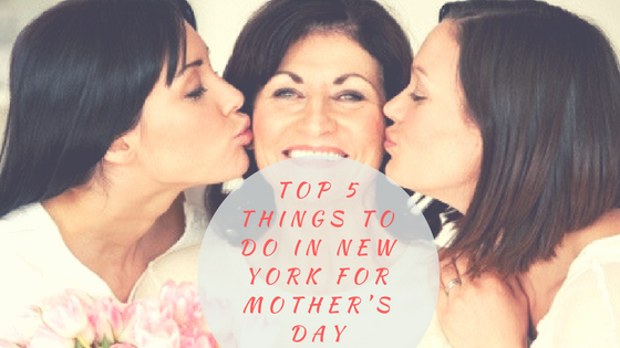 Top 5 things to do in New York for Mother's Day