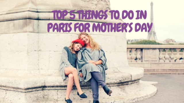 Top 5 things to do in Paris for Mother's Day