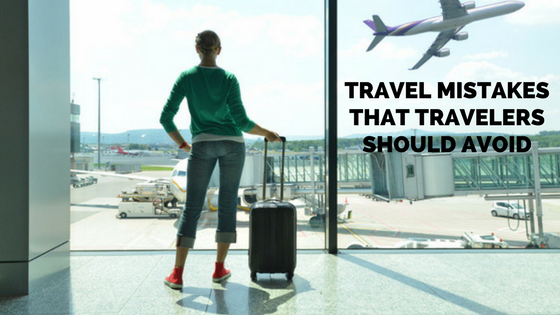 Travel Mistakes That Travelers Should Avoid