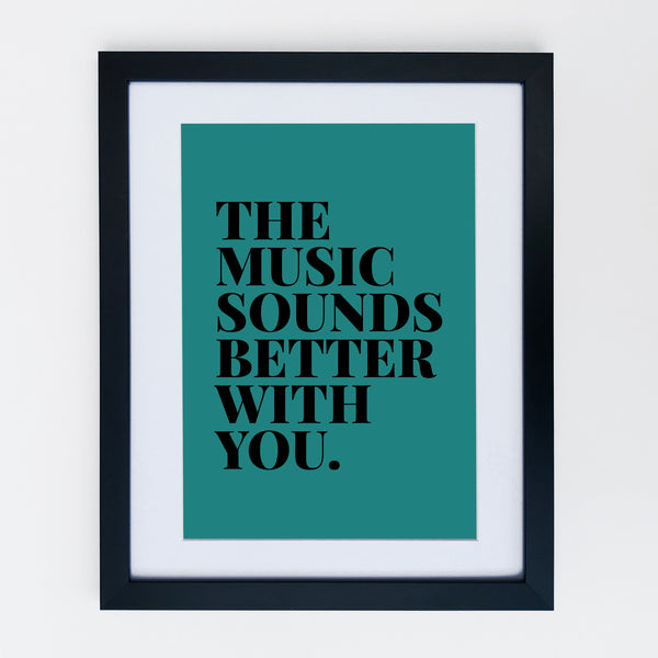 The Music Sounds Better With You Print Teal