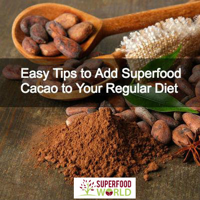 Easy Tips to Add Superfood Cacao to Your Regular Diet