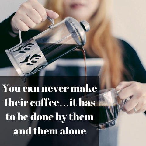 You can never make their coffee. It has to be done by them alone.