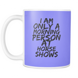 I am only a morning person at horse shows - coffee mug 11 oz - Various Colors