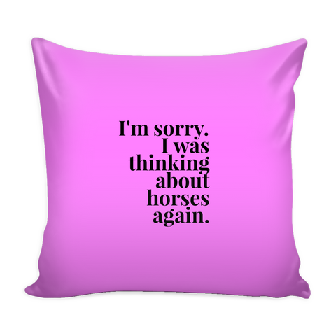 I'm sorry I was thinking about horses again - Pillow Cover - Various Colors
