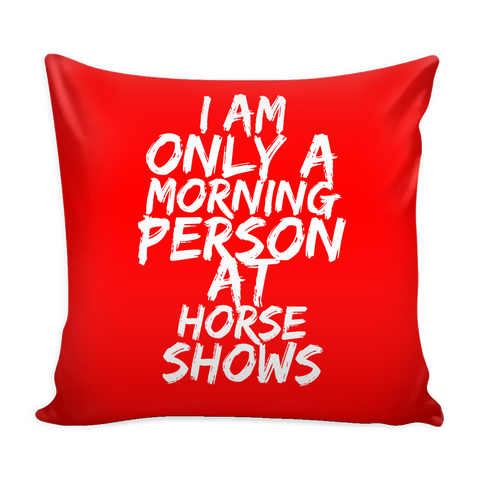 I am Only a Morning Person at Horse Shows - Pillow Case - Various Colors