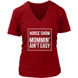 Horse Show Mommin' Ain't Easy - V neck Tee Shirt - various colors
