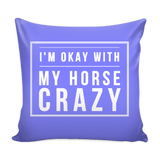 I'm Okay with my Horse Crazy - Pillow Cover - Various Colors