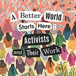A Better World Starts Here: Activists and Their Work