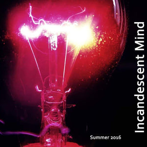 Incandescent Mind -Summer 2016