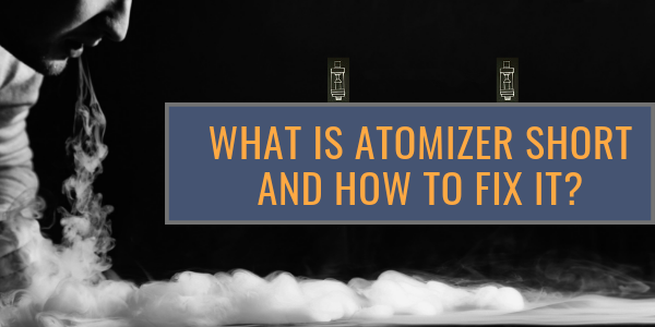 What is Atomizer Short and How to Fix Short Atomizer?