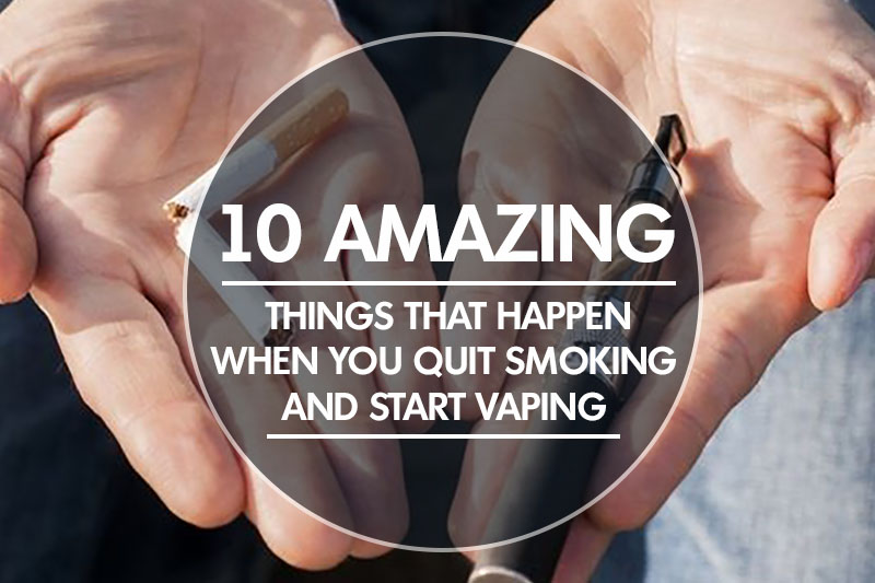 10 Amazing Things That Happen When You Quit Smoking and Start Vaping
