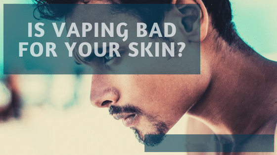 Is Vaping Bad For Your Skin | Vaping And Skin Health