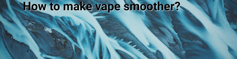 How to make vape smoother?