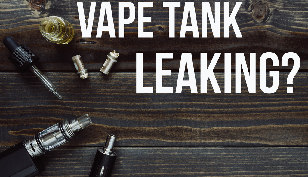 IS YOUR VAPE TANK LEAKING? HERE'S HOW TO STOP IT FOR GOOD