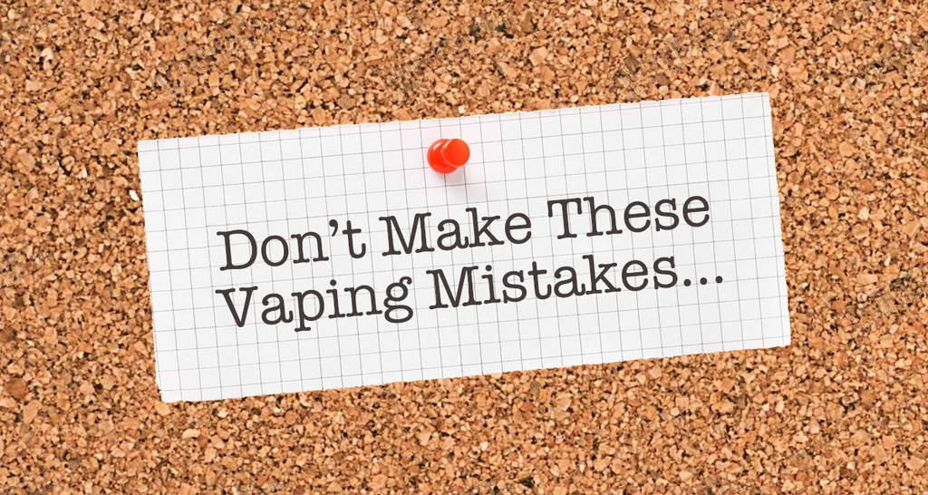 DON'T MAKE THESE VAPING MISTAKES