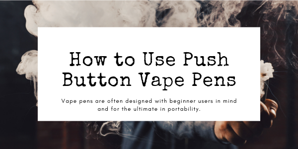 How to Use Push Button Vape Pens?