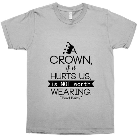 A CROWN, IF IT HURTS, IS NOT WORTH WEARING - PEARL BAILEY - BLACK EMPOWERMENT TEE