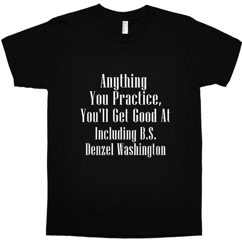 ANYTHING YOU PRACTICE, YOU'LL GET GOOD AT T-SHIRT - DENZEL WASHINGTON - BLACK EMPOWERMENT TEE