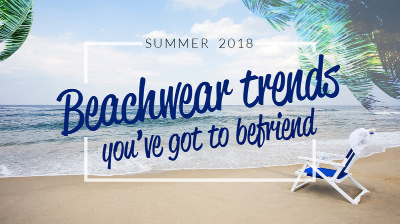 Summer 2018: Beachwear trends you've got to befriend