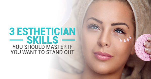 3 Esthetician Skills You Should Master If You Want To Stand Out
