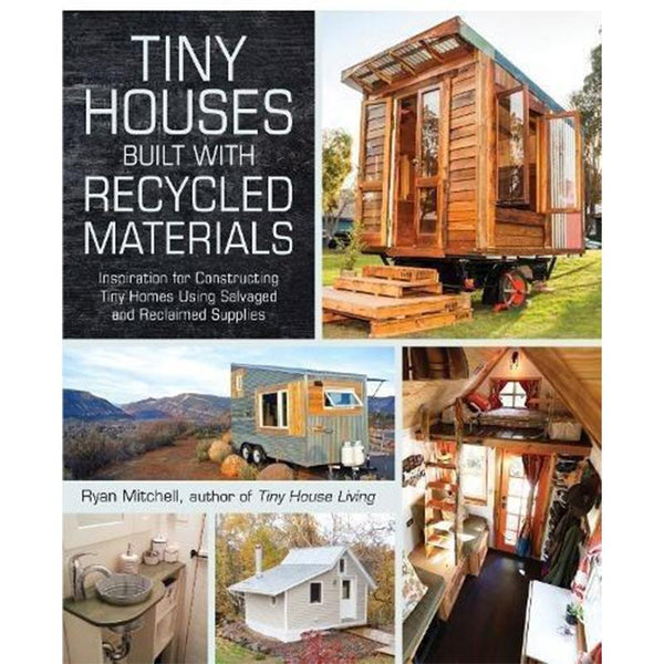 Tiny Houses Built with Recycled Materials: Inspiration for Constructing Tiny Homes Using Salvaged and Reclaimed Supplies - Dream Big Live Tiny Co.