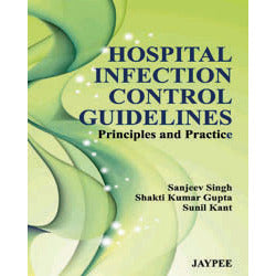 HOSPITAL INFECTION CONTROL GUIDELINES PRINCIPLES AND PRACTICE 1/E, 2012 -Singh-jayppe-UNIVERSAL BOOKS