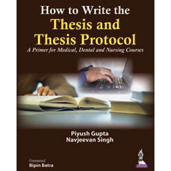 HOW TO WRITE THE THESIS AND THESIS PROTOCOL: A PRIMER FOR MEDICAL, DENTAL AND NURSING COURSES -Gupta-jayppe-UNIVERSAL BOOKS