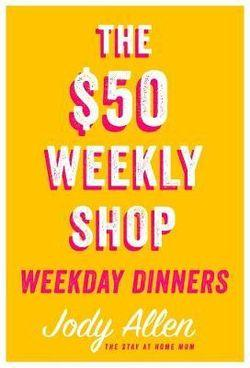 The $50 Weekly Shop Weekday Dinners by Jody Allen - Stay at Home Mum.com.au