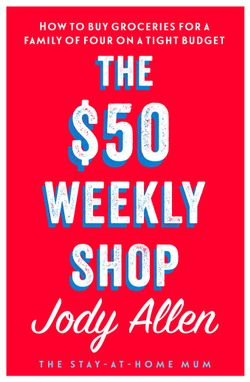 The $50 Weekly Shop by Jody Allen - Stay at Home Mum.com.au