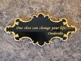 Cinderella One Shoe Can Change Your Life Inspired Sign - Dual Black / Gold Color ( Prop Inspired Replica)