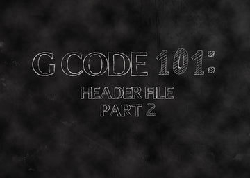 G Code 101: Header File Part 2