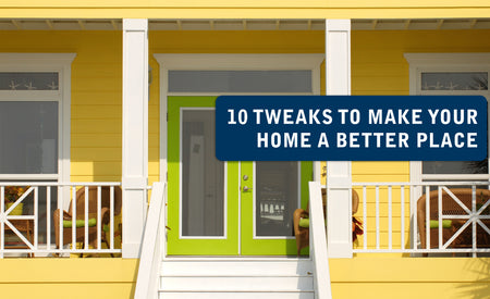 10 Tweaks to Make Your Home a Better Place
