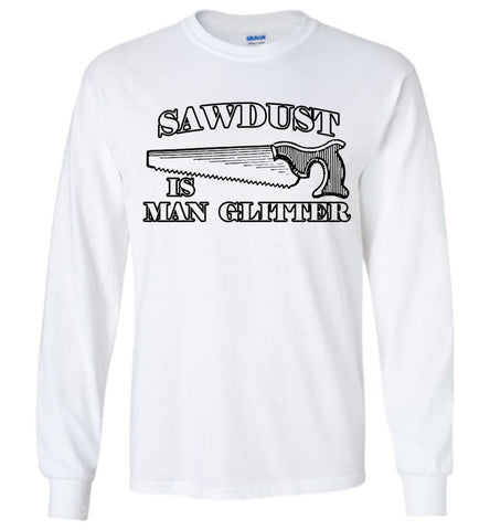 Sawdust is Man Glitter - Long Sleeve