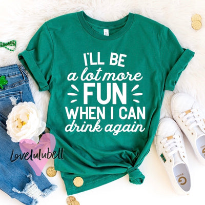I'll Be a Lot More Fun When I Can Drink Again - St. Patty's Day - Pregnancy Announcement Shirt