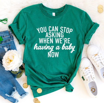 You can stop asking when we're having a baby now - St. Patty's Day - Pregnancy Announcement Shirt