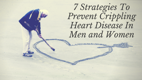 7 Strategies To Prevent Crippling Heart Disease In Men and Women