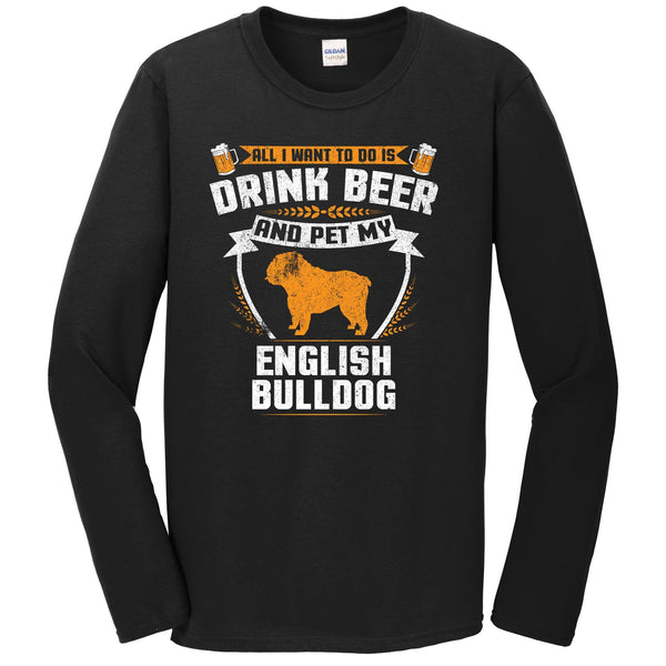 All I Want To Do Is Drink Beer And Pet My English Bulldog Funny Dog Owner Long Sleeve Shirt