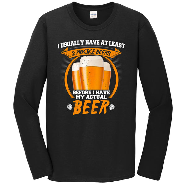 I Usually Have At Least 2 Practice Beers Before I Have My Actual Beer Long Sleeve T-Shirt