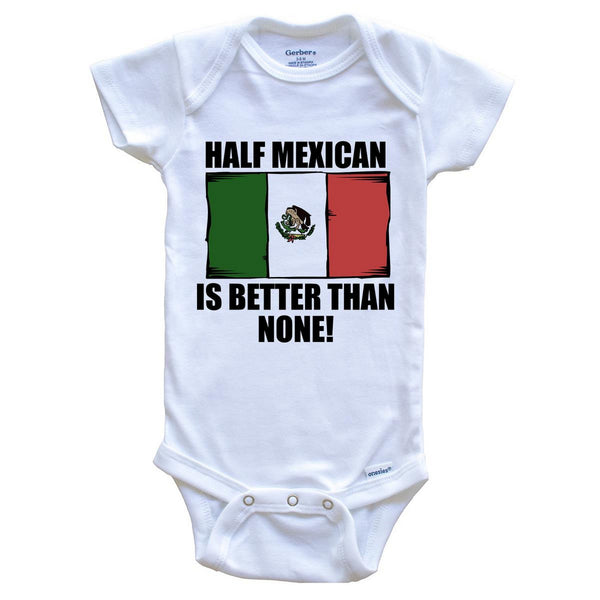 Half Mexican Is Better Than None Baby Onesie