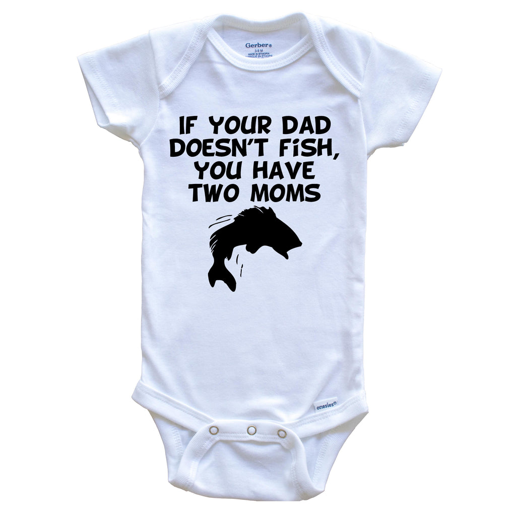 If Your Dad Doesn't Fish You Have Two Moms Funny Fishing Baby Onesie