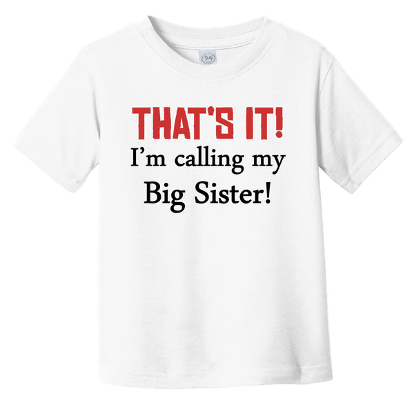 That's It! I'm Calling My Big Sister! Funny Infant Toddler T-Shirt