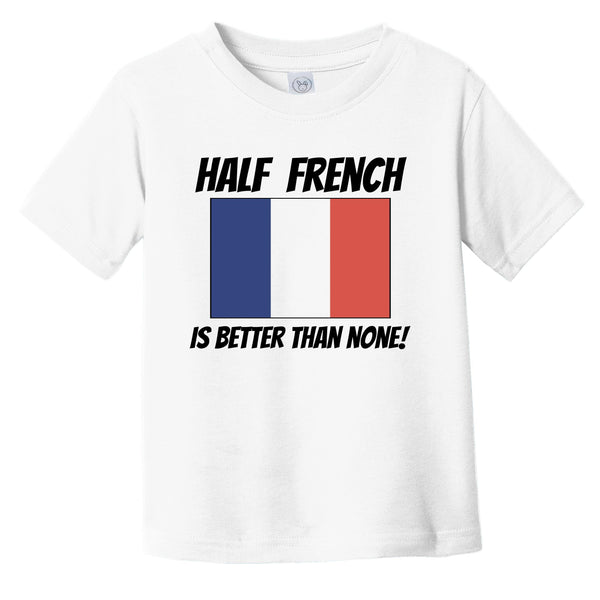 Half French Is Better Than None France Flag Funny Infant Toddler T-Shirt