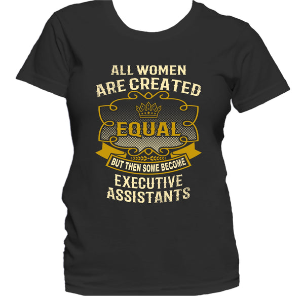 All Women Are Created Equal But Then Some Become Executive Assistants Funny Women's T-Shirt