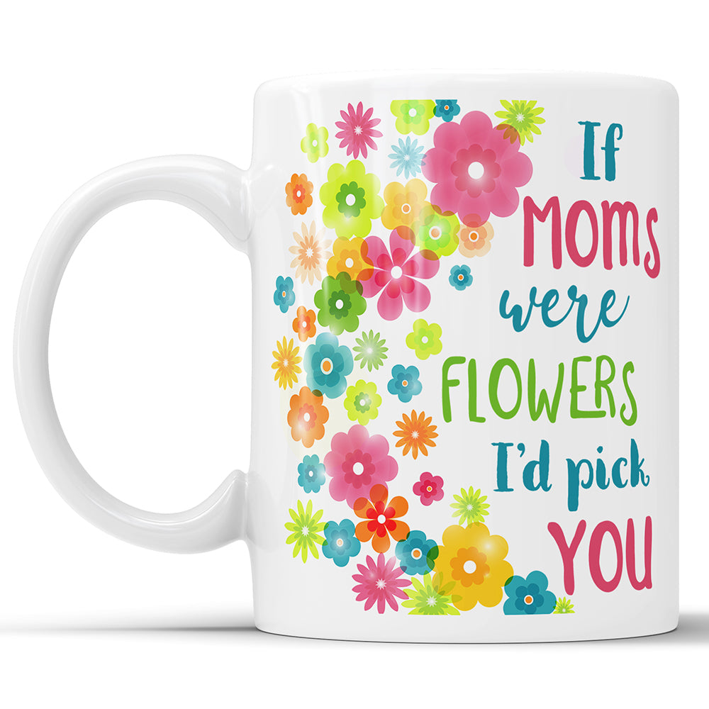If Moms Were Flowers I'd Pick You