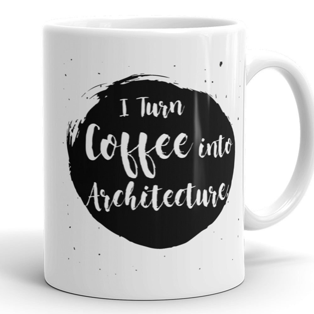 I Turn Coffee Into Architecture - Funny Coffee Mug For Architects
