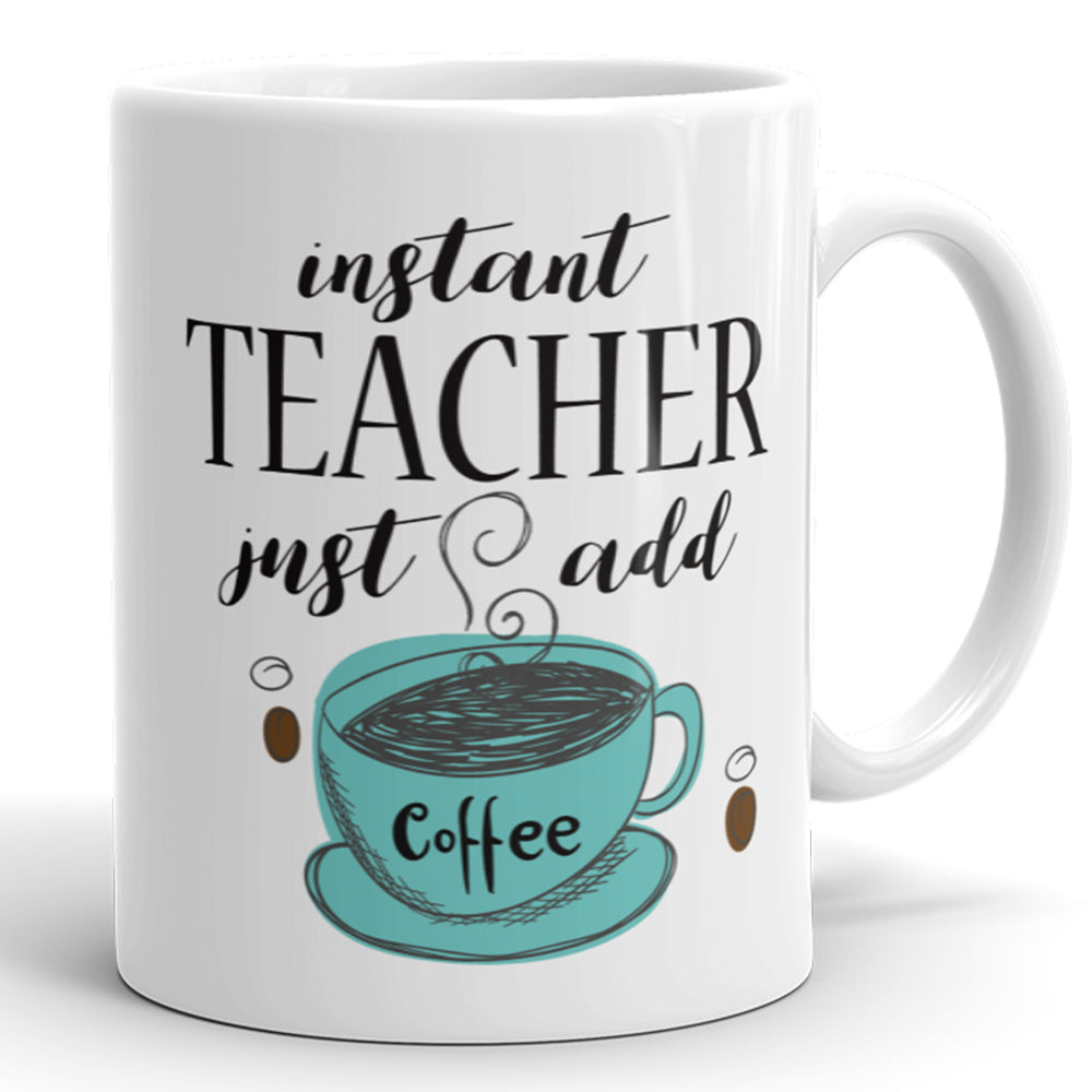 Instant Teacher, Just Add Coffee - Funny Mug For Teachers